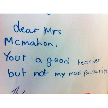 Dear Mrs McMahon, your a good teacher but not my most favourite.'