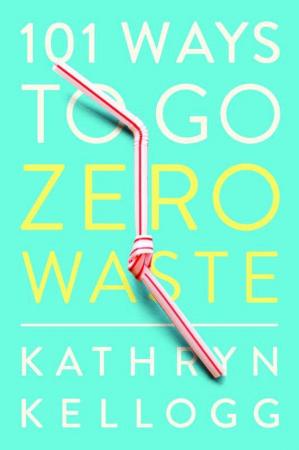 101 Ways to Go Zero Waste, Kathryn Kellogg