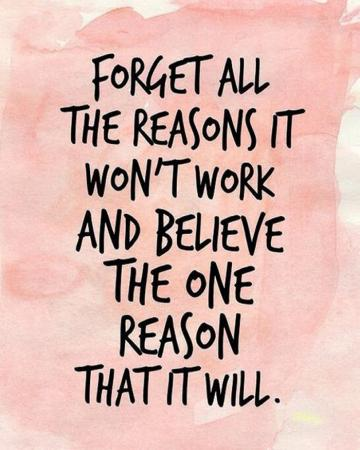 Vergeet alle redenen waarom het niet zal werken en geloof de ene reden waarom het wel zal lukken.